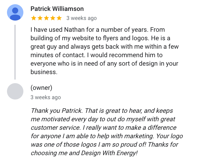 Patrick Williamson says I have used Nathan for a number of years. From building of my website to flyers and logos. He is a great guy and always gets back with me within a few minutes of contact. I would recommend him to everyone who is in need of any sort of design in your business.
